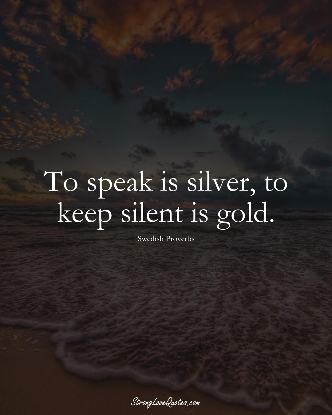 To speak is silver, to keep silent is gold. (Swedish Sayings);  #EuropeanSayings