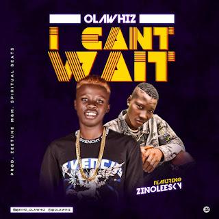 Olawhiz - I Can't Wait Ft. Zinoleesky