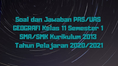 Download Soal dan Jawaban PAS/UAS GEOGRAFI Kelas 11 Semester 1 SMA/SMK/MA Kurikulum 2013 TP 2020/2021