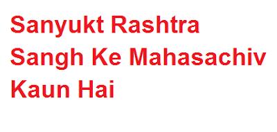 ये है संयुक्त राष्ट्र के वर्तमान महासचिव  | Sanyukt Rashtra Sangh Ke Mahasachiv Kaun Hai