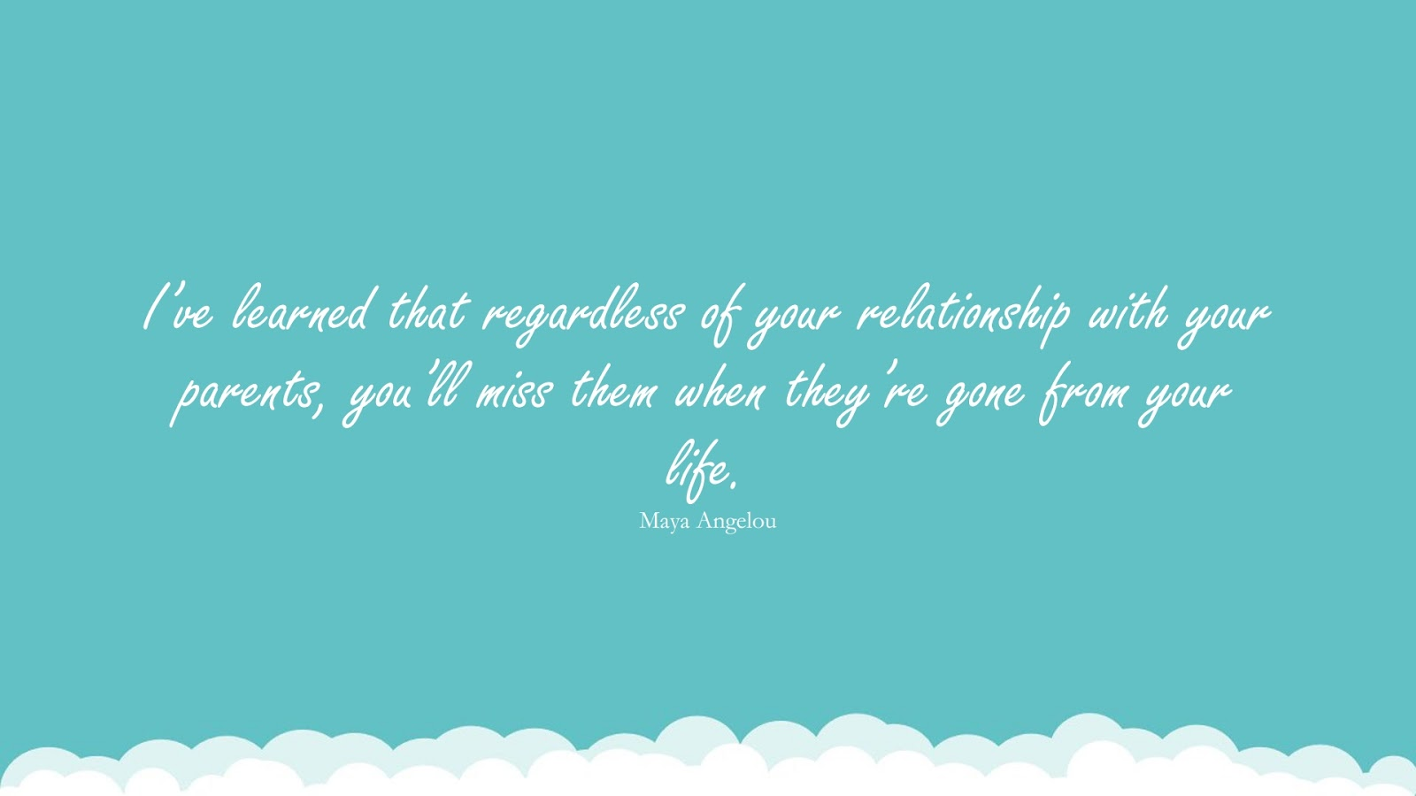 I've learned that regardless of your relationship with your parents, you'll miss them when they're gone from your life. (Maya Angelou);  #MayaAngelouQuotesandSayings
