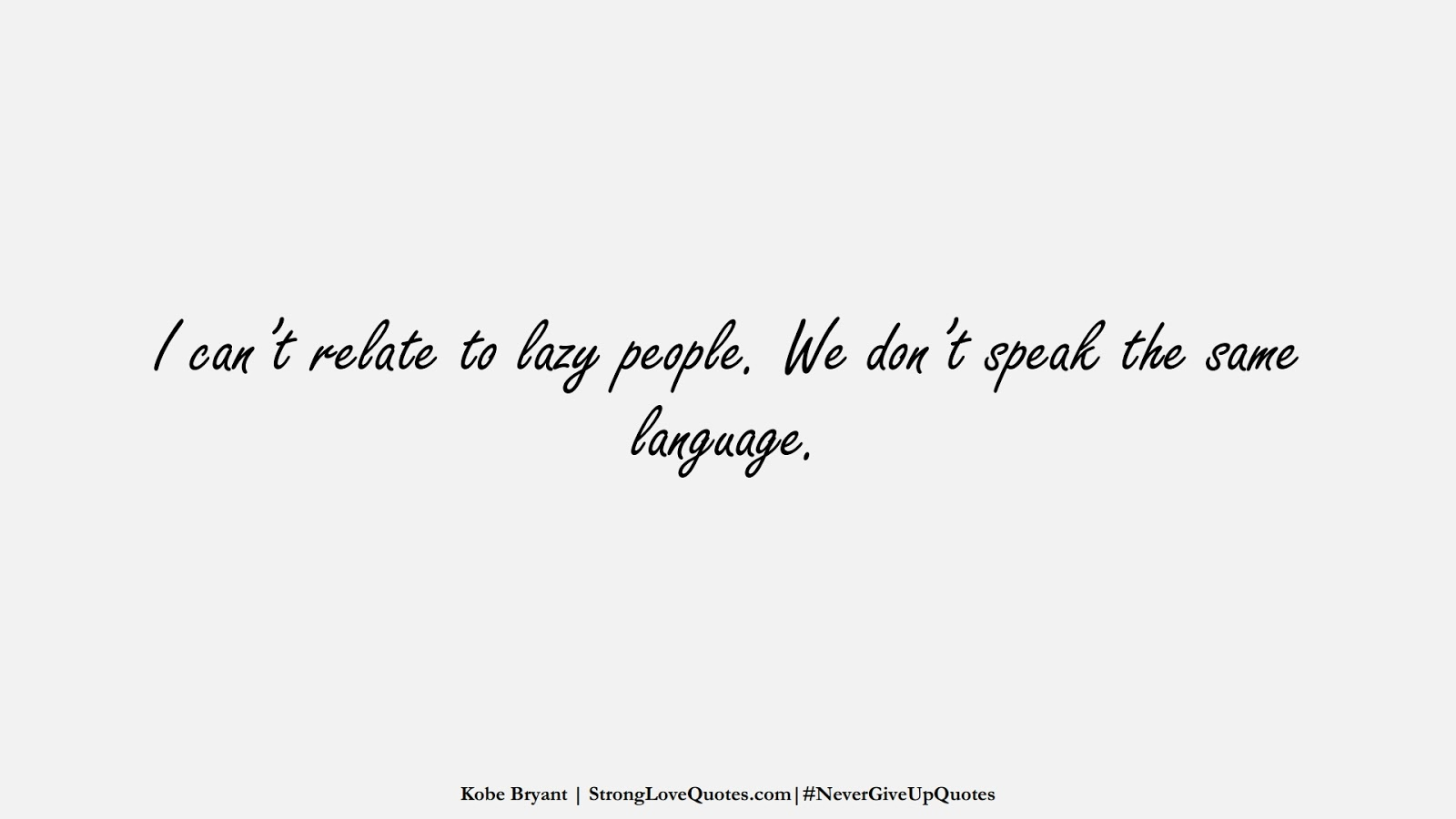 I can't relate to lazy people. We don't speak the same language. (Kobe Bryant);  #NeverGiveUpQuotes