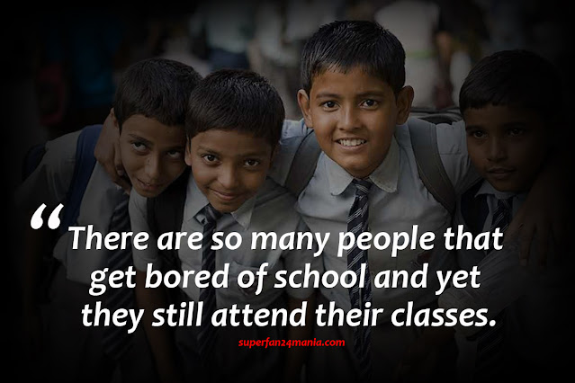 There are so many people that get bored of school and yet they still attend their classes.