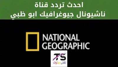 احدث تردد قناة ناشيونال جيوغرافيك Nat Geo Abu Dhabi لمشاهدة الأفلام الوثائقية