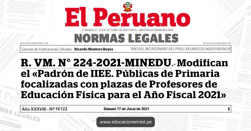 R. VM. N° 224-2021-MINEDU.- Modifican el «Padrón de IIEE. Públicas de Primaria focalizadas con plazas de Profesores de Educación Física para el Año Fiscal 2021»