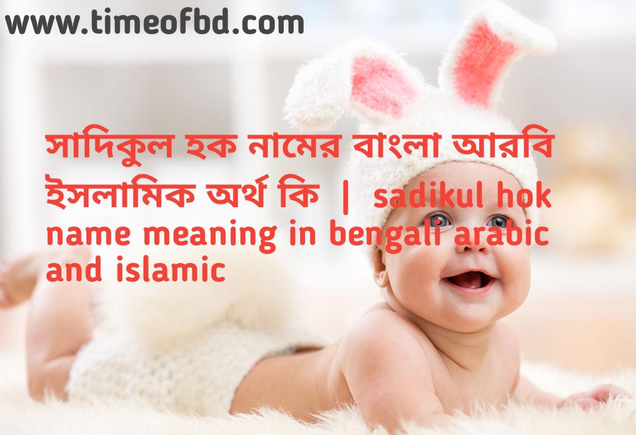 সাদিকুল হক নামের অর্থ কী, সাদিকুল হক নামের বাংলা অর্থ কি, সাদিকুল হক নামের ইসলামিক অর্থ কি, sadikul hok  name meaning in bengali