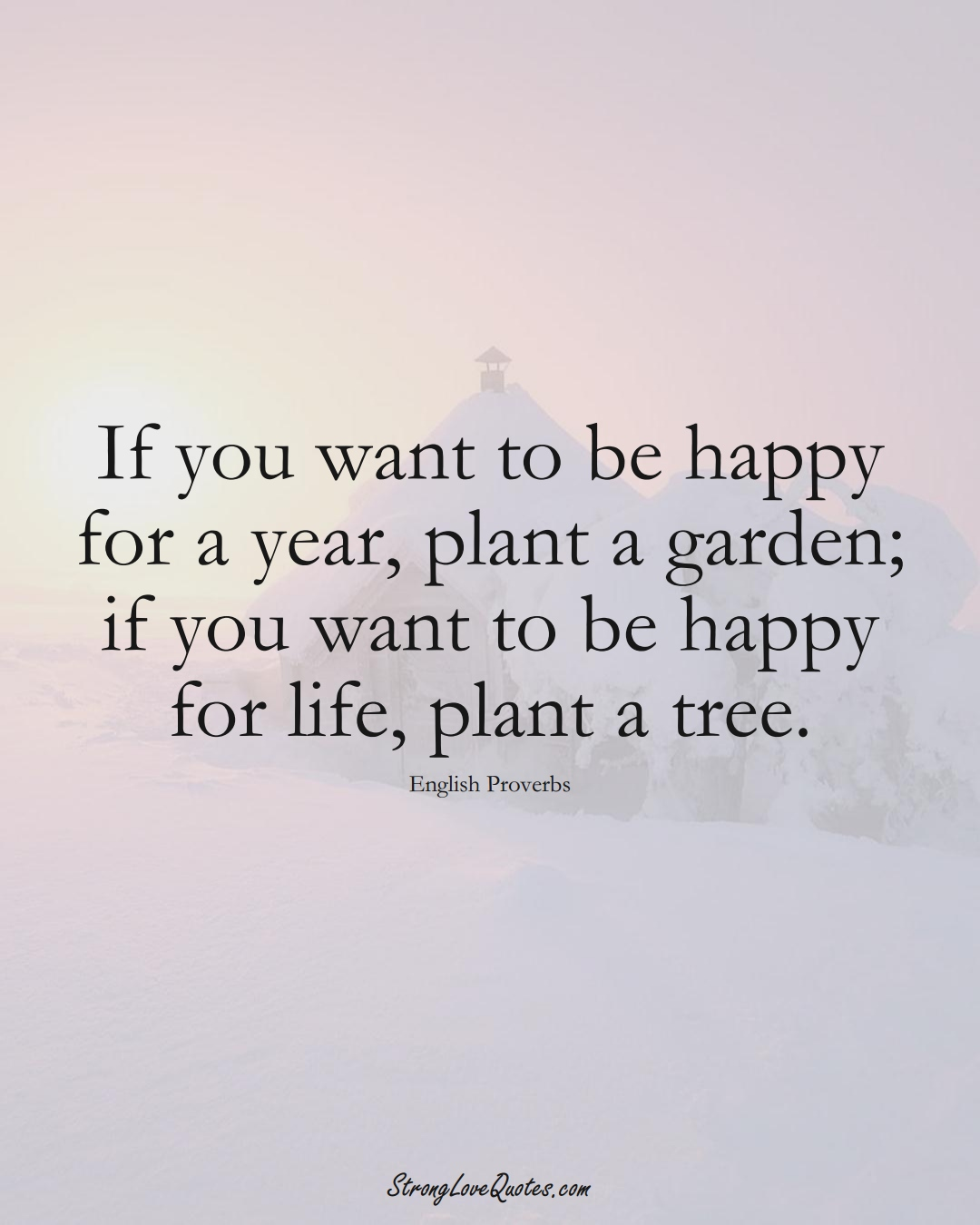 If you want to be happy for a year, plant a garden; if you want to be happy for life, plant a tree. (English Sayings);  #EuropeanSayings