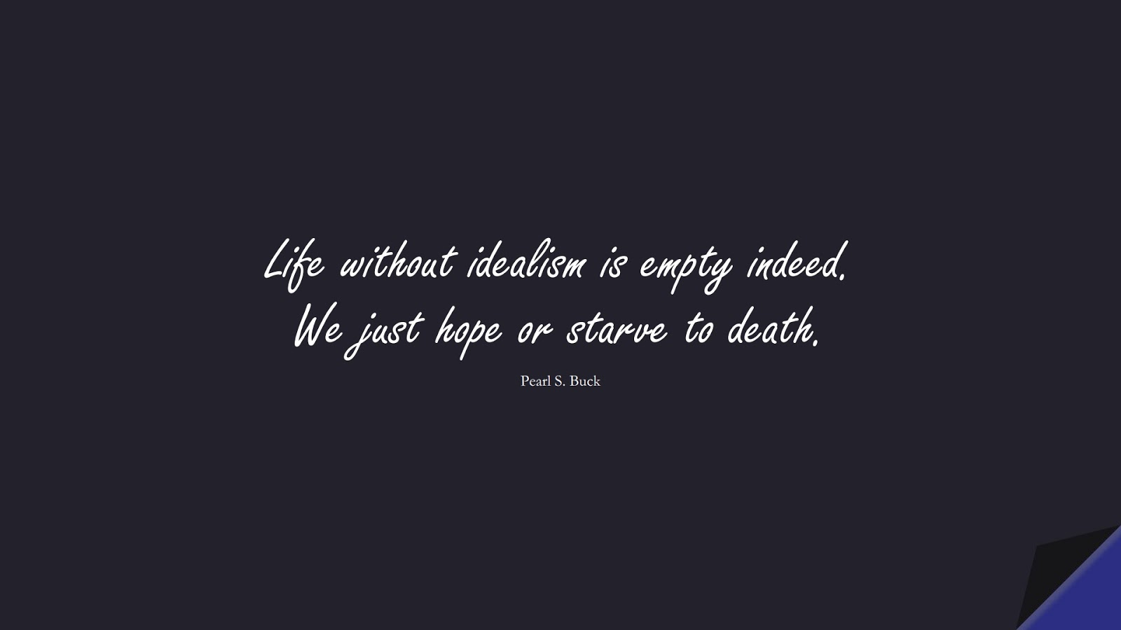 Life without idealism is empty indeed. We just hope or starve to death. (Pearl S. Buck);  #HopeQuotes