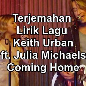 Terjemahan Lirik Lagu Keith Urban ft. Julia Michaels - Coming Home