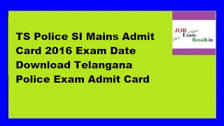 TS Police SI Mains Admit Card 2016 Exam Date Download Telangana Police Exam Admit Card