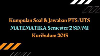 Download Kumpulan Soal & Jawaban PTS/UTS MATEMATIKA Semester 2 SD/MI Kurikulum 2013