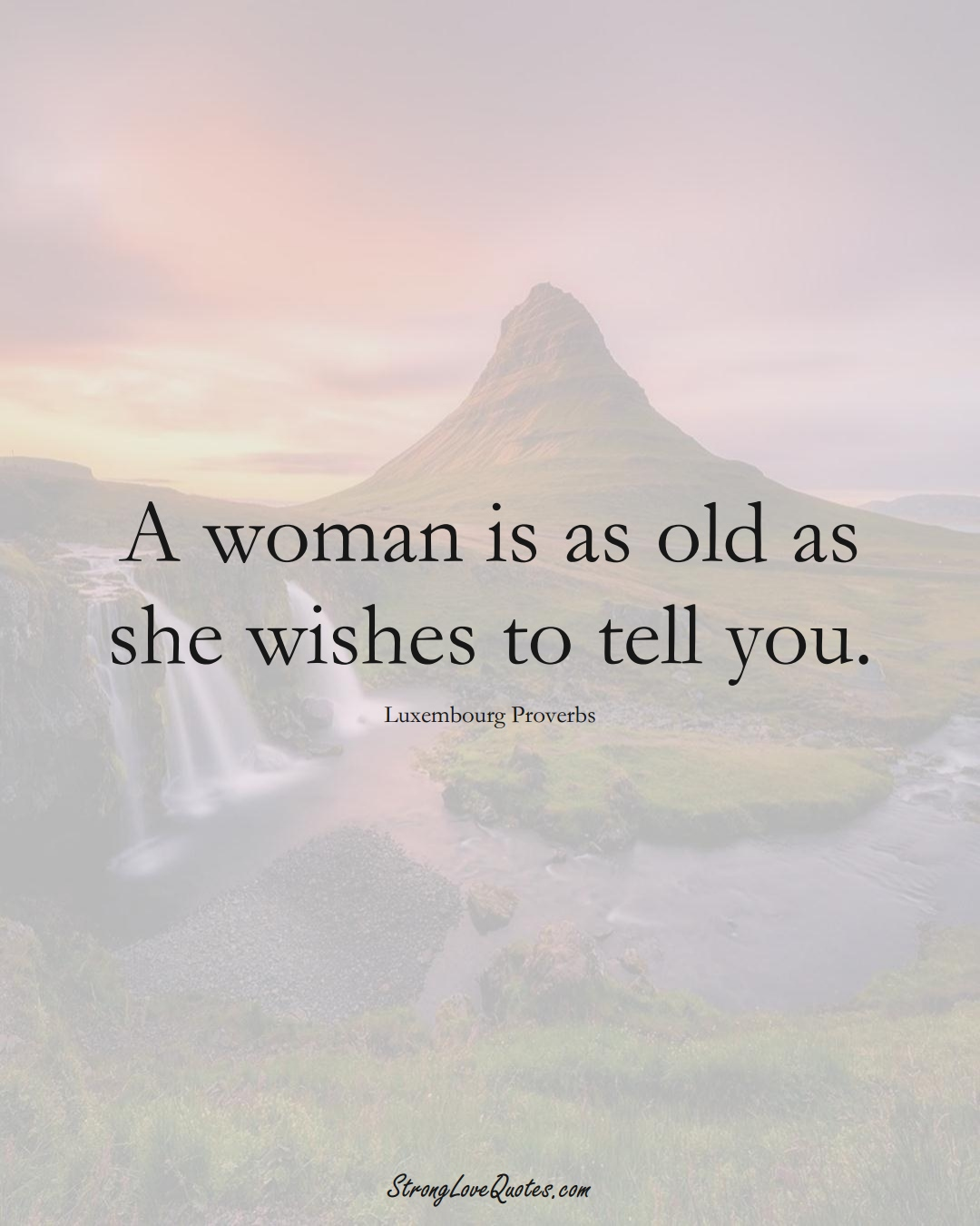 A woman is as old as she wishes to tell you. (Luxembourg Sayings);  #EuropeanSayings