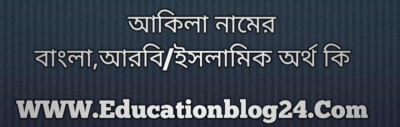 Akila name meaning in Bengali, আকিলা নামের অর্থ কি, আকিলা নামের বাংলা অর্থ কি, আকিলা নামের ইসলামিক অর্থ কি, আকিলা কি ইসলামিক /আরবি নাম