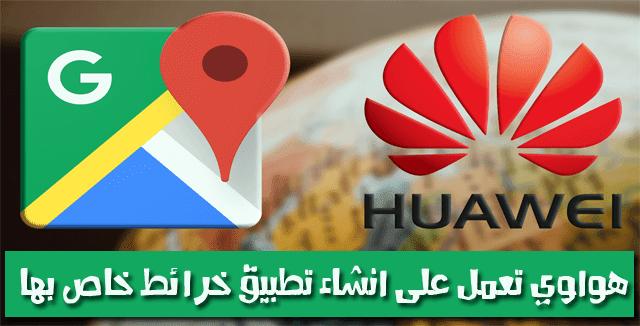 هواوي تعمل على انشاء خدمة رسم خرائط بديلة لـ Google Maps