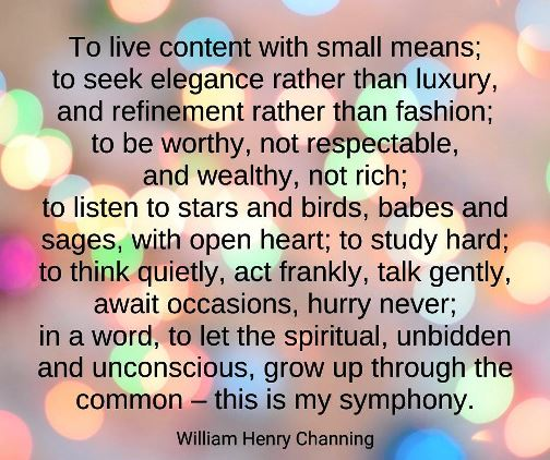 To live content with small means; to seek elegance rather than luxury, and refinement rather than fashion, to be worthy, not respectable, and wealthy, not rich #Channing #quotes