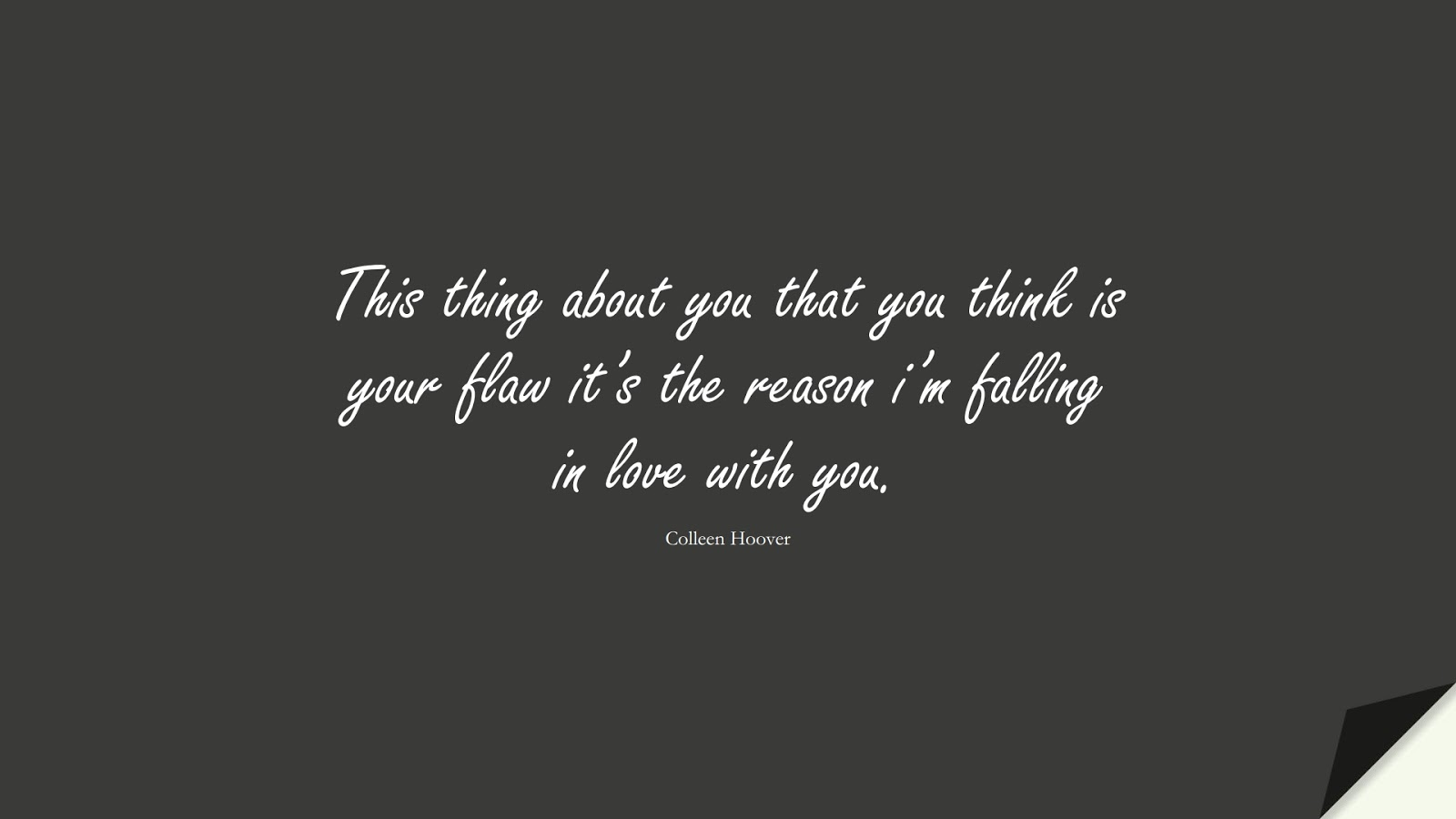 This thing about you that you think is your flaw it's the reason i'm falling in love with you. (Colleen Hoover);  #LoveQuotes