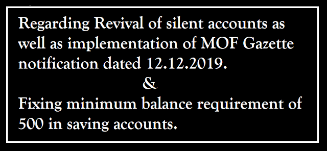 Regarding Revival of silent accounts as well as implementation of MOF Gazette notification dated 12.12.2019 &Fixing minimum balance requirement of 500 in saving accounts.