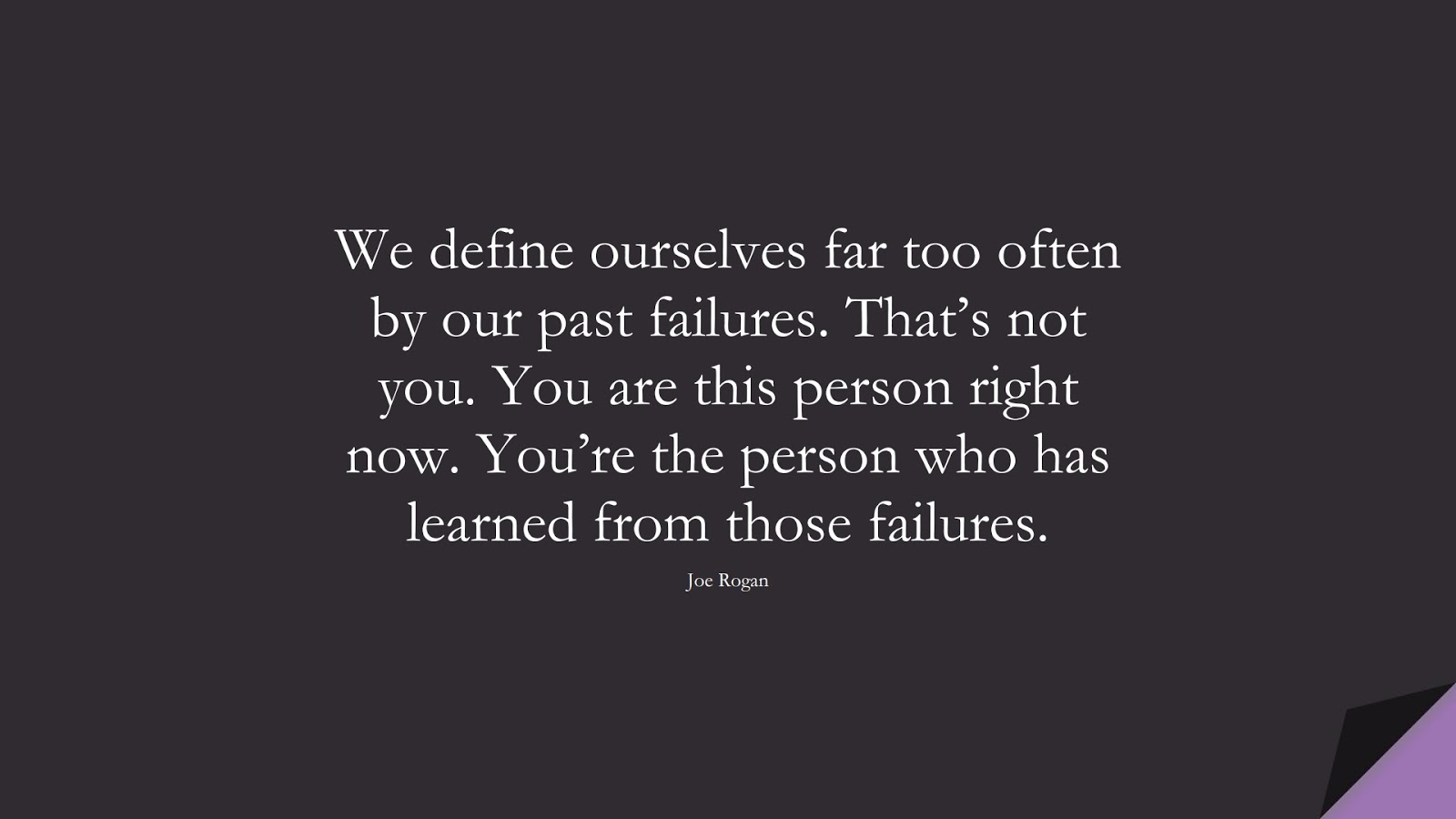 We define ourselves far too often by our past failures. That's not you. You are this person right now. You're the person who has learned from those failures. (Joe Rogan);  #StoicQuotes