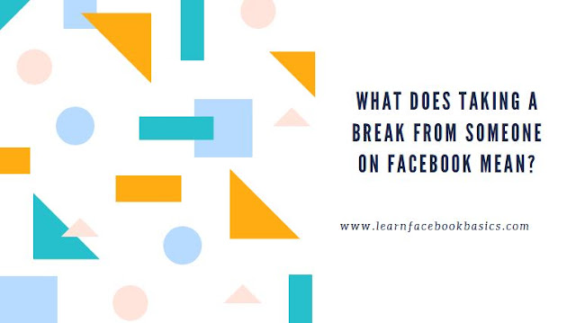 What does it mean to take a break from someone on Facebook?