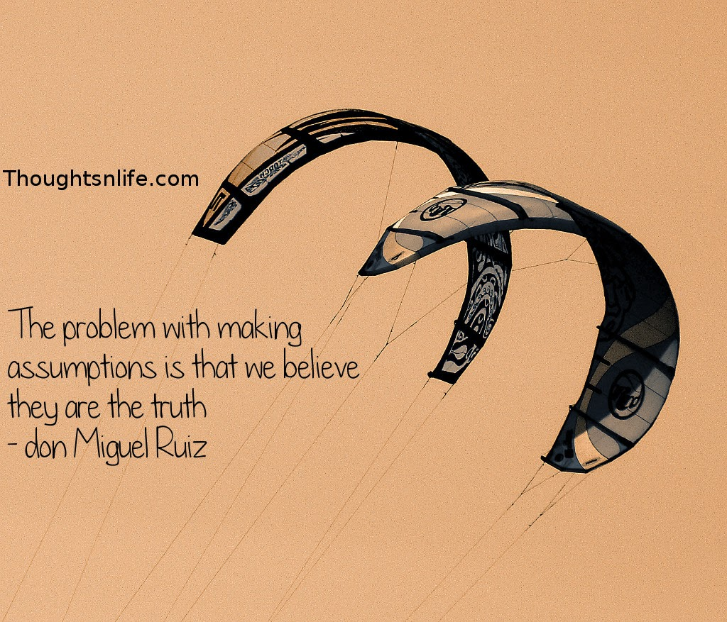 Thoughtsnlife.com : The problem with making assumptions is that we believe they are the truth - don Miguel Ruiz