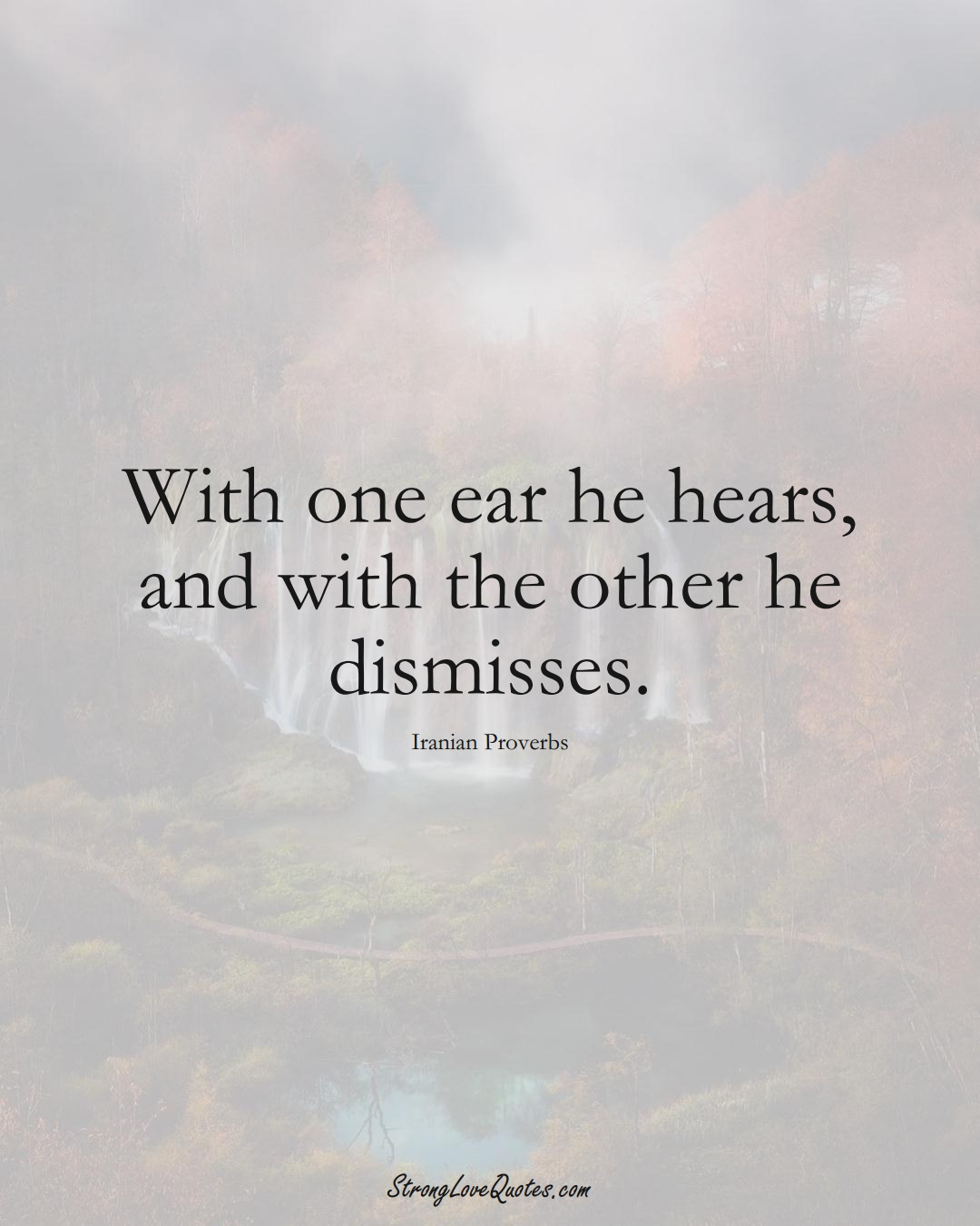 With one ear he hears, and with the other he dismisses. (Iranian Sayings);  #MiddleEasternSayings