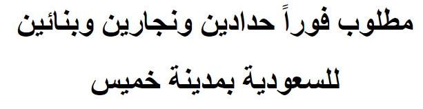 مطلوب فوراً حدادين ونجارين وبنائين  للسعودية بمدينة خميس