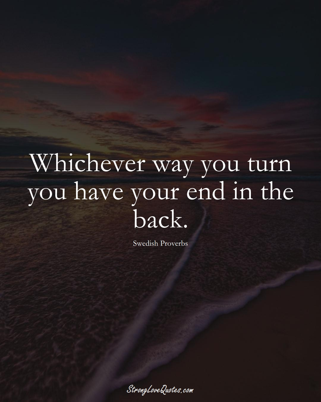 Whichever way you turn you have your end in the back. (Swedish Sayings);  #EuropeanSayings