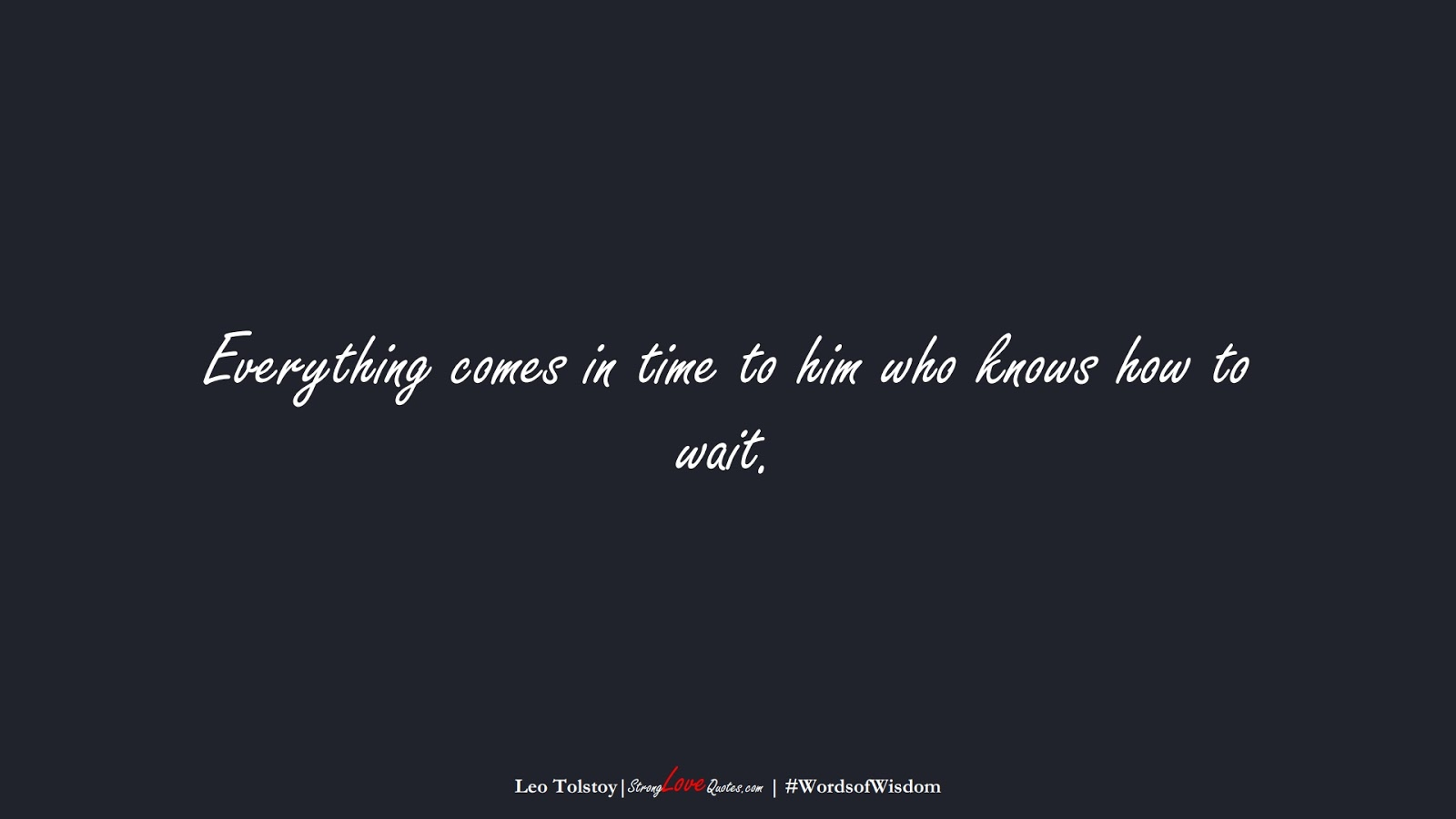 Everything comes in time to him who knows how to wait. (Leo Tolstoy);  #WordsofWisdom