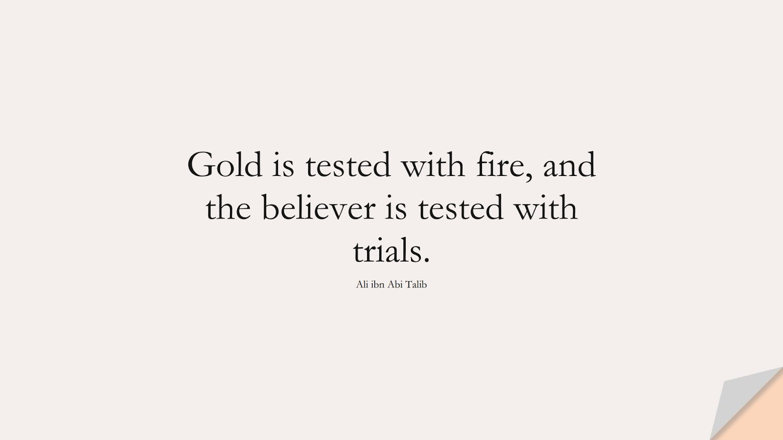 Gold is tested with fire, and the believer is tested with trials. (Ali ibn Abi Talib);  #AliQuotes