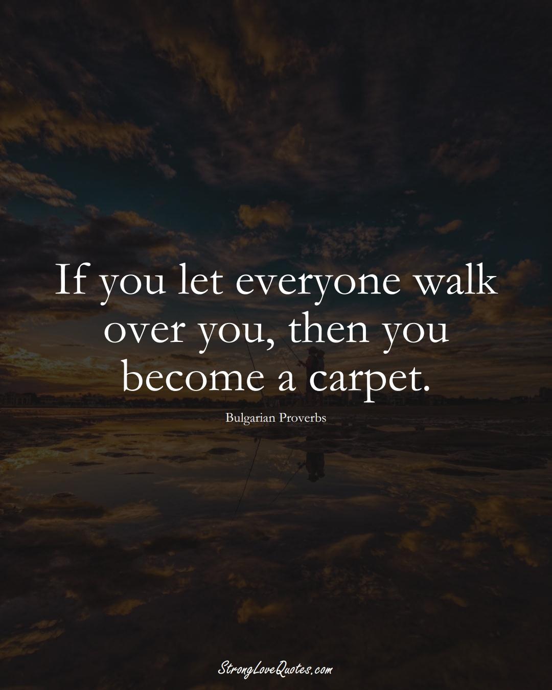 If you let everyone walk over you, then you become a carpet. (Bulgarian Sayings);  #EuropeanSayings