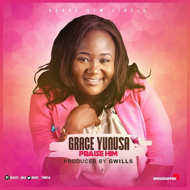 #MUSIC: GRACE YUNUSA- PRAISE HIM