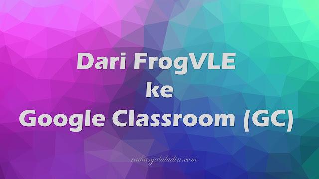 Dari FrogVLE ke Google Classroom (GC)
