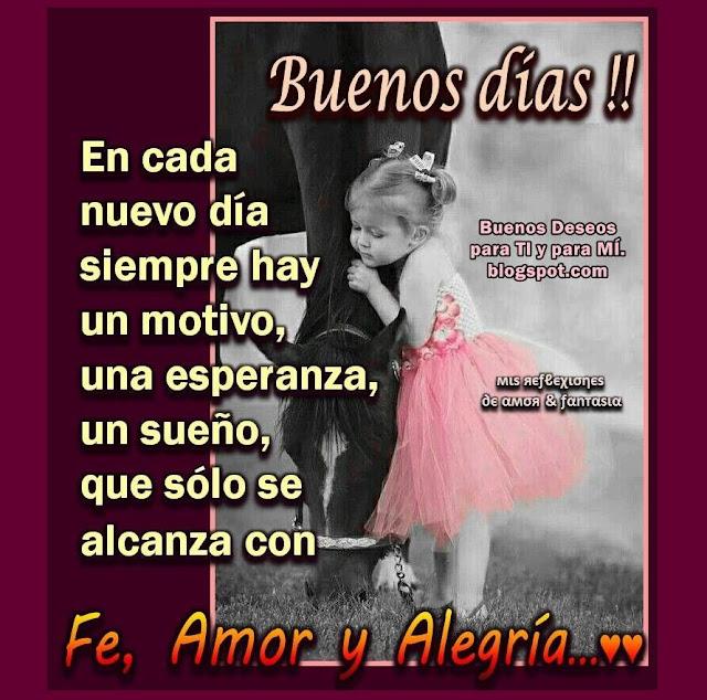 BUENOS DÍAS  En cada nuevo día siempre hay un motivo, una esperanza, un sueño, que sólo se alcanza con Fe, Amor y Alegría...