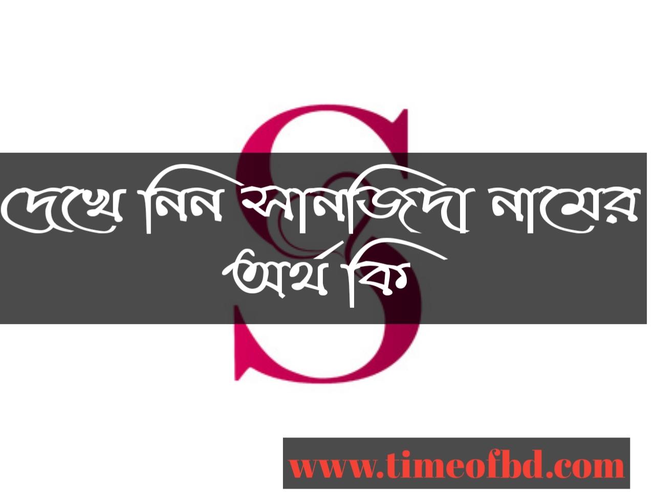 Sanjeeda name meaning in Bengali arabic and islamic, সানজিদা নামের অর্থ কি, সানজিদা নামের বাংলা ইসলামিক আরবী অর্থ কি, সানজিদা কি ইসলামিক /আরবী নাম