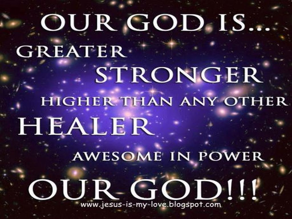 Our God Is Greater Stronger Higher Than Any Other Healer Awesome In