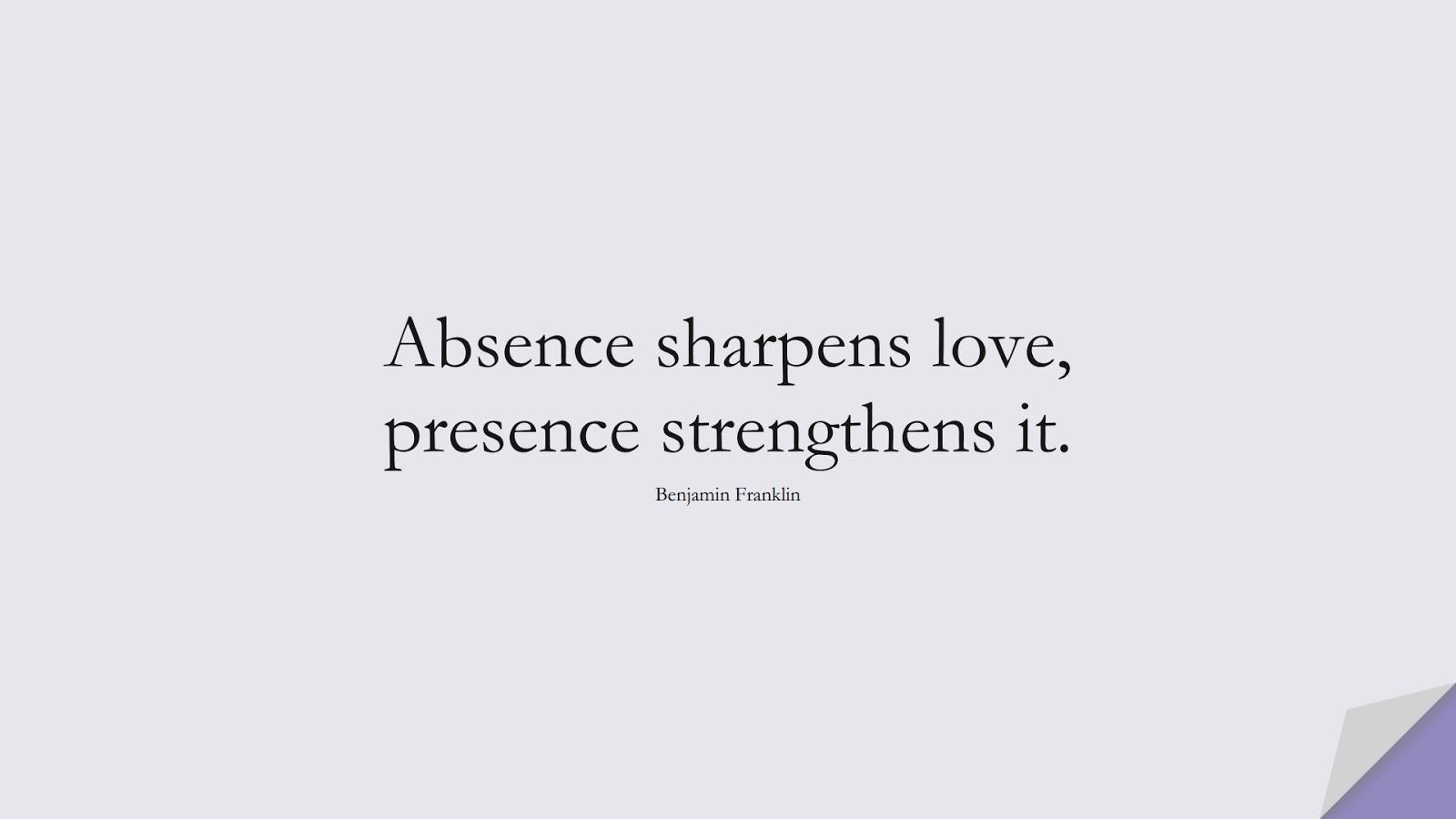 Absence sharpens love, presence strengthens it. (Benjamin Franklin);  #ShortQuotes