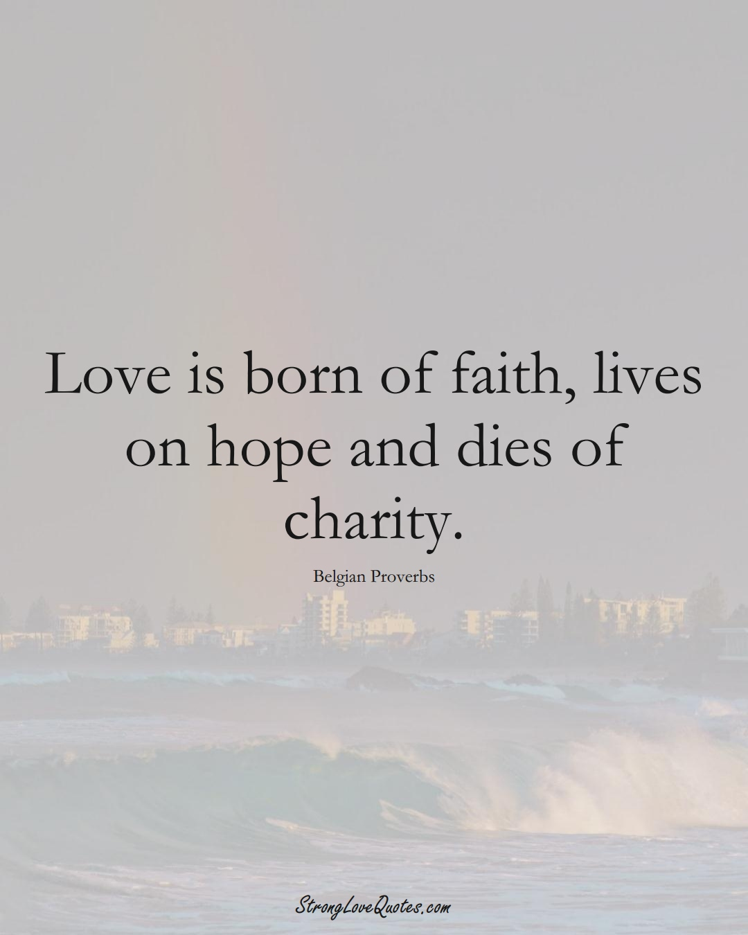 Love is born of faith, lives on hope and dies of charity. (Belgian Sayings);  #EuropeanSayings