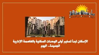 الإسكان تبدأ تسليم أولى الوحدات السكنية بالعاصمة الإدارية الجديدة.
