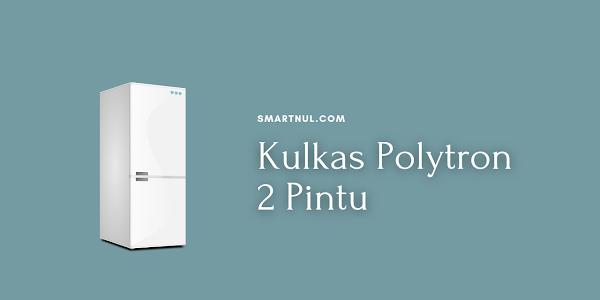 Harga dan Spesifikasi Kulkas Polytron 2 Pintu (Terbaru 2021)