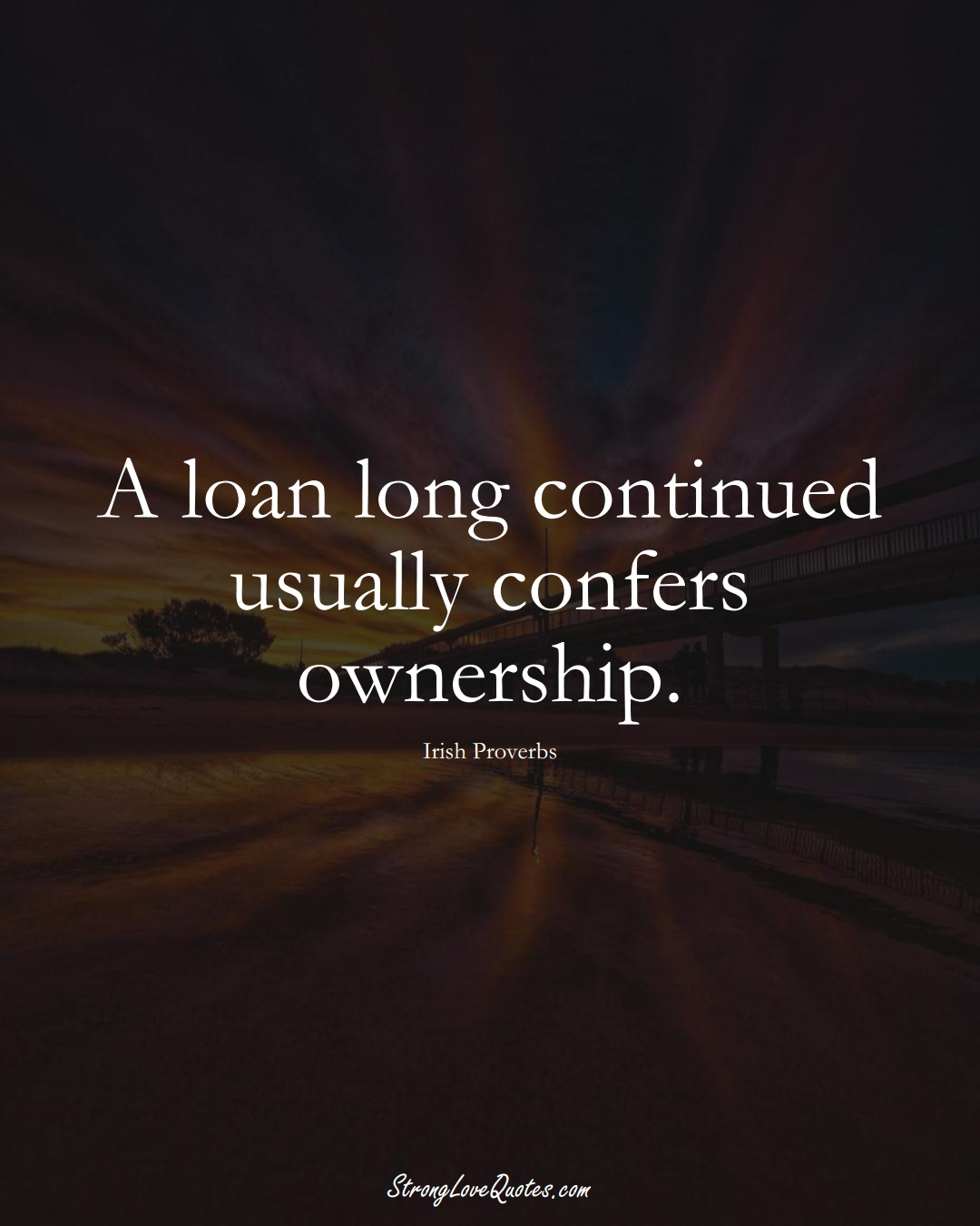A loan long continued usually confers ownership. (Irish Sayings);  #EuropeanSayings