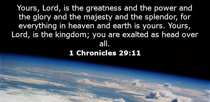 Yours, Lord, is the greatness and the power and the glory and the majesty and the splendor, for everything in heaven and earth is yours. Yours, Lord, is the kingdom; you are exalted as head over all.