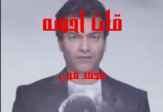كلمات اغنيه قلت اخونه محمد محي qolt akhwnah mohammed mohi