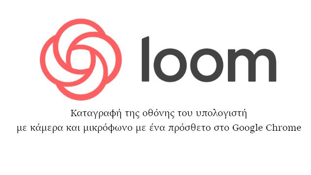 Loom - Γράψε σε βίντεο αυτό που κάνεις στον υπολογιστή σου με ένα απλό πρόσθετο στο Google Chrome