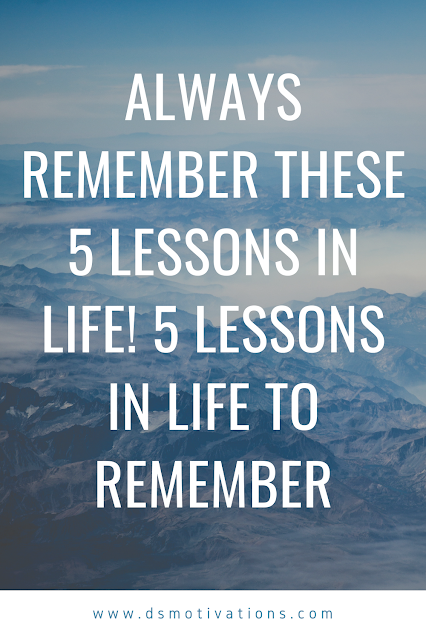 Always remember these 5 lessons in life! 5 lessons in life to remember