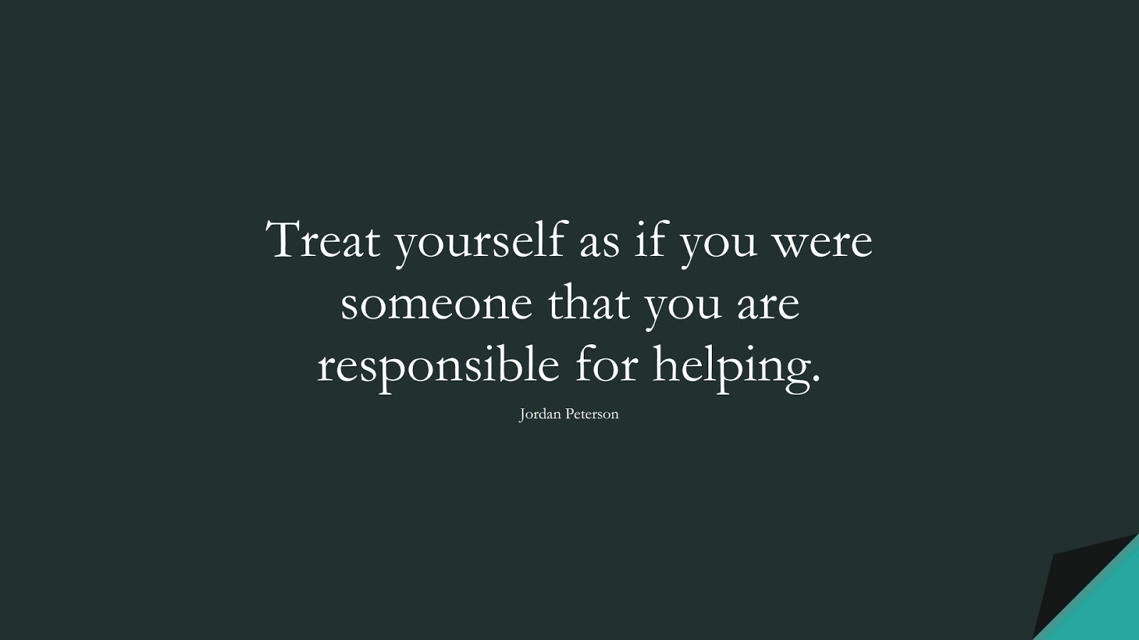 Treat yourself as if you were someone that you are responsible for helping. (Jordan Peterson);  #LoveYourselfQuotes