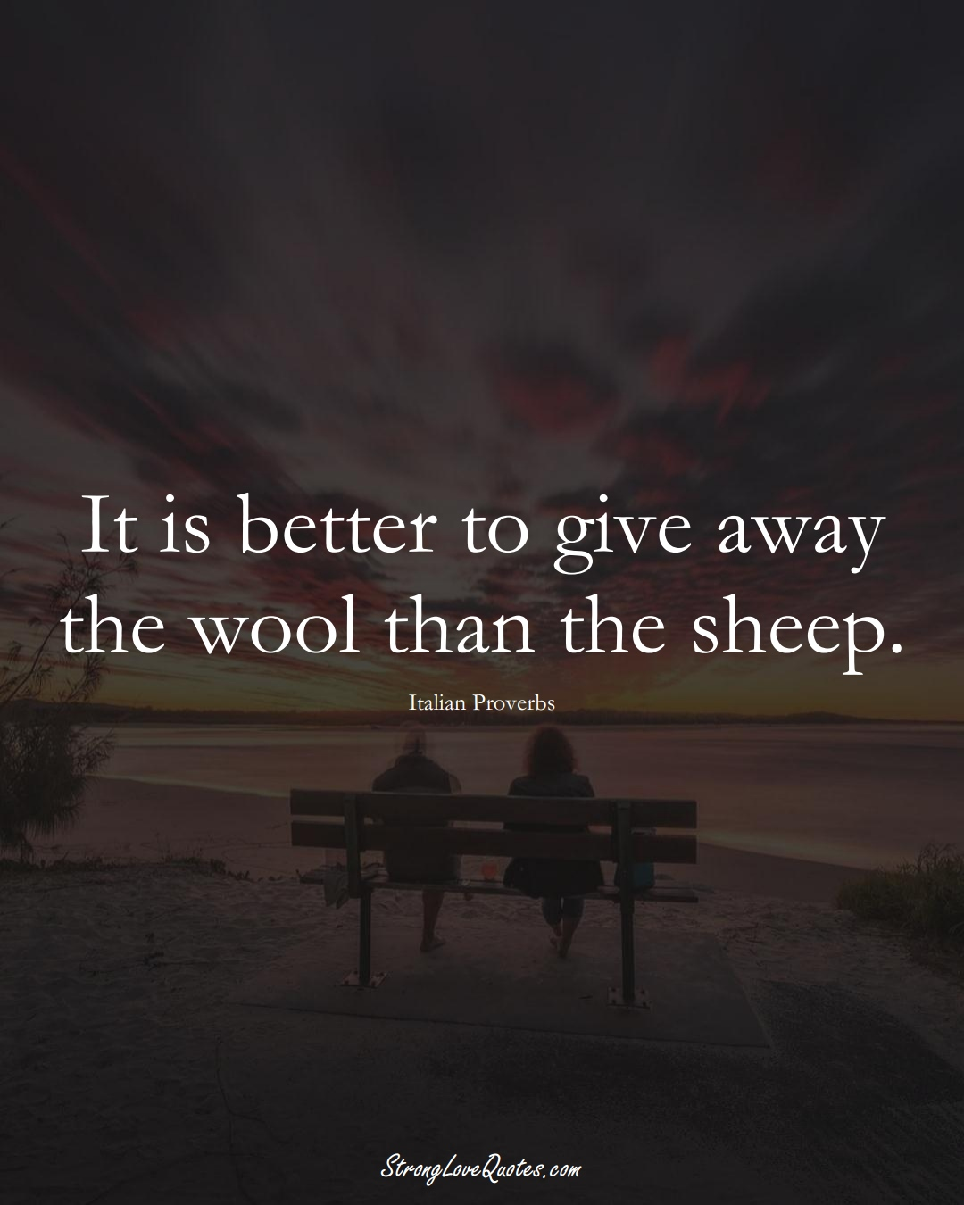It is better to give away the wool than the sheep. (Italian Sayings);  #EuropeanSayings
