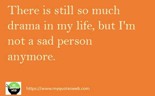 There is still so much drama in my life | my life quotes