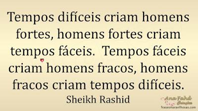 Tempos difíceis criam homens fortes, homens fortes criam tempos fáceis.  Tempos fáceis criam homens fracos, homens fracos criam tempos difíceis. Sheikh Rashid