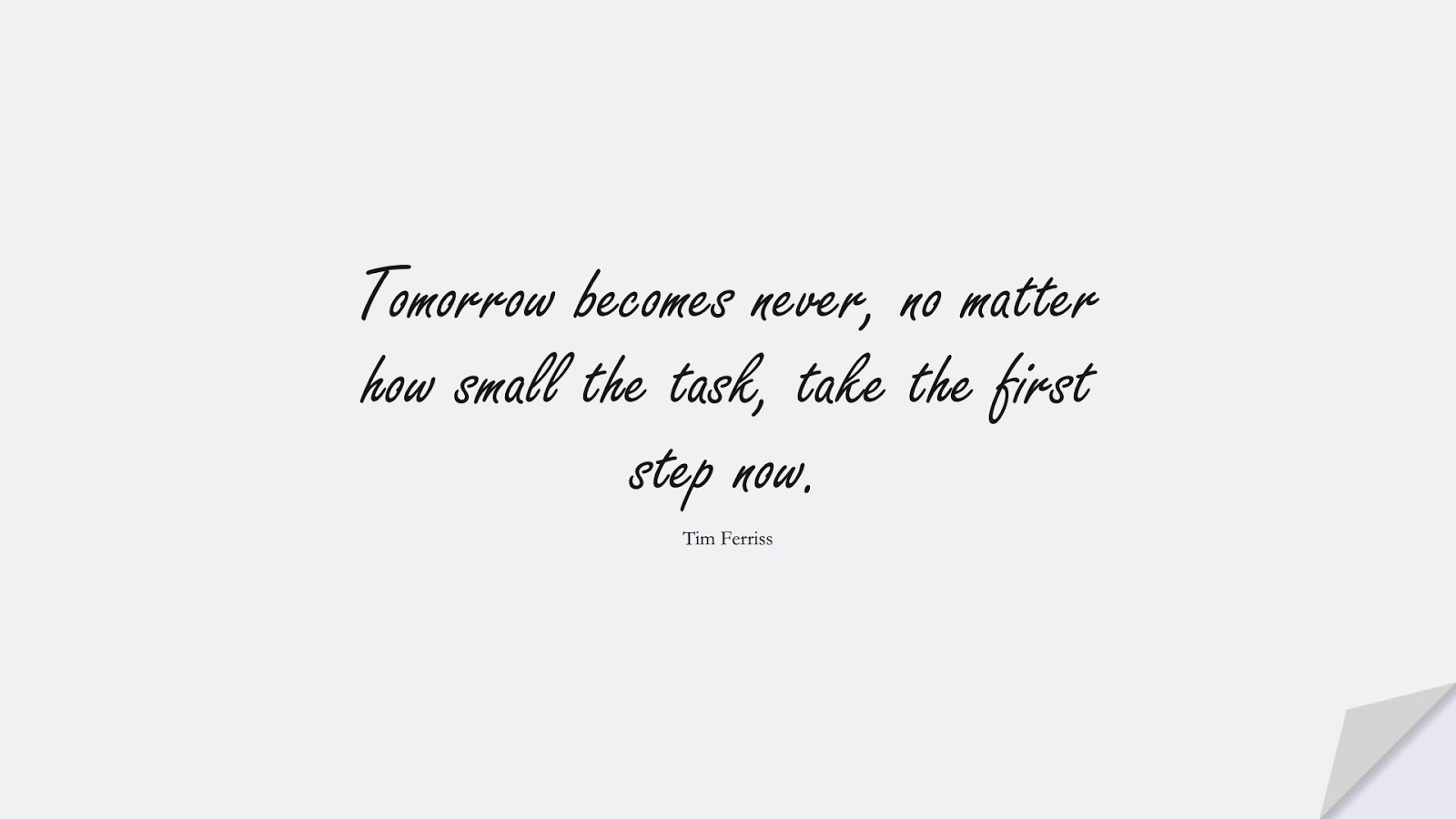 Tomorrow becomes never, no matter how small the task, take the first step now. (Tim Ferriss);  #TimFerrissQuotes