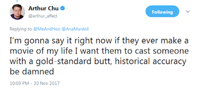 Arthur Chu  Verified account @arthur_affect  I'm gonna say it right now if they ever make a movie of my life I want them to cast someone with a gold-standard butt, historical accuracy be damned